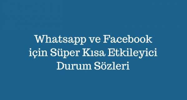 Whatsapp ve Facebook için Süper Kısa Etkileyici Durum Sözleri