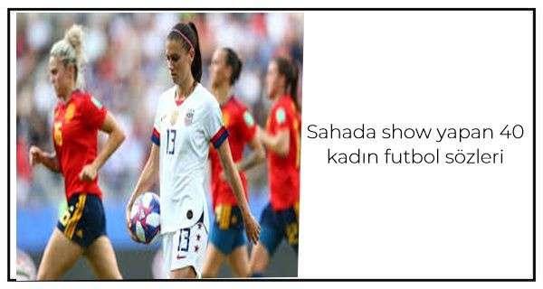 Sahada show yapan 40 kadın futbol sözleri